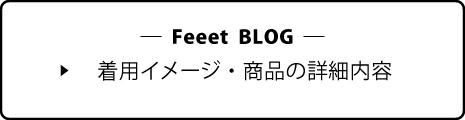 Feeet BLOG - 着用イメージ・商品の詳細内容